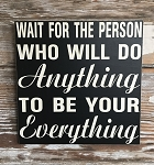 Wait For The Person Who Will Do Anything To Be Your Everything.  Wood Sign