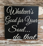 Whatever's Good For Your Soul... Do That.  Wood Sign