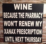 WINE  Because The Pharmacy Won't Renew My Xanax Prescription Until Next Thursday.  Wood Sign