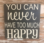 You Can Never Have Too Much Happy.  Wood Sign