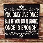 You Only Live Once But If You Do It Right, Once Is Enough.  Mae West.  Wood Sign