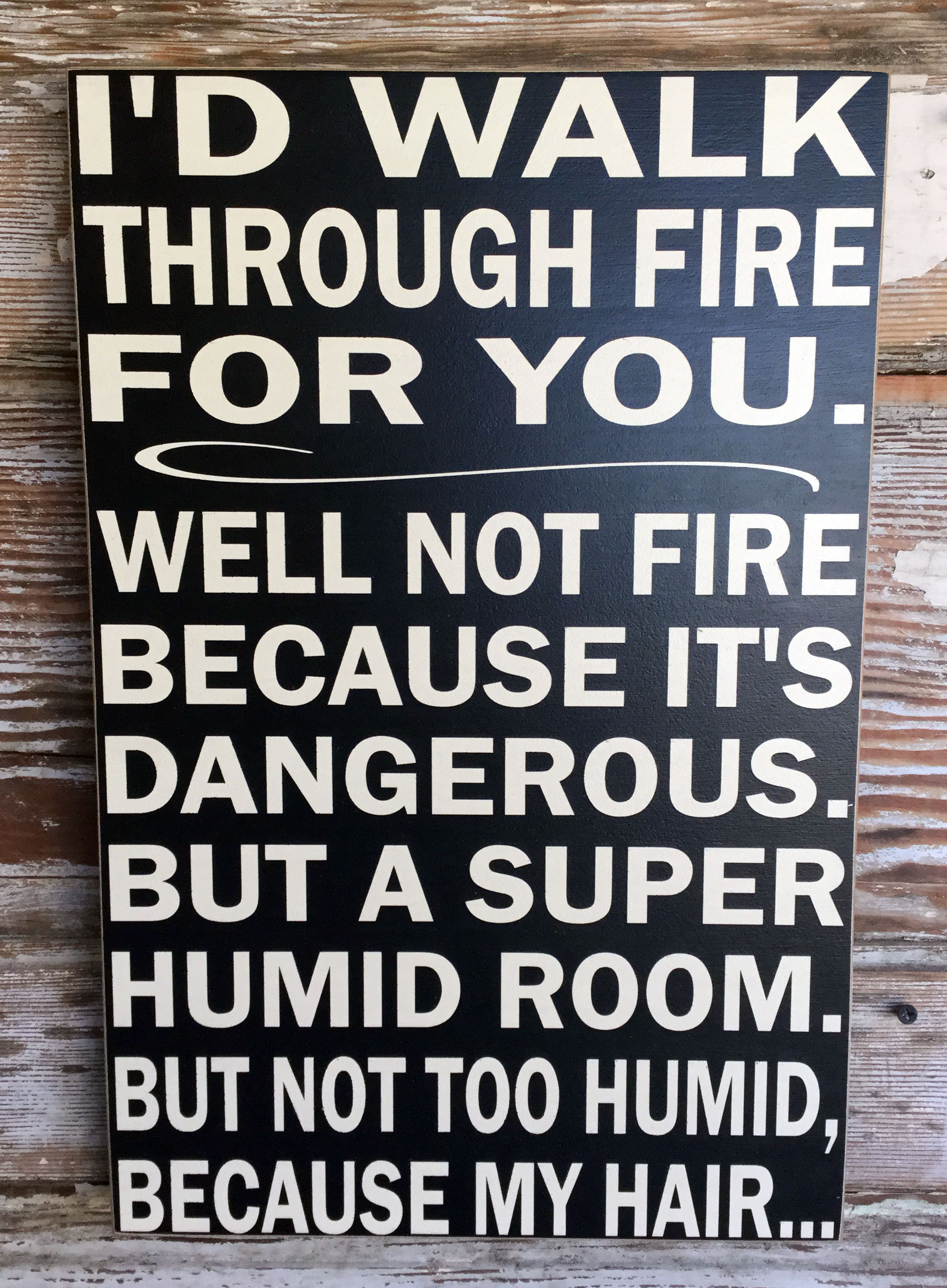 I'd Walk Through Fire For You.  Well Not Fire Because It's Dangerous.  But A Super Humid Room.  But Not Too Humid, Because My Hair...  Wood Sign