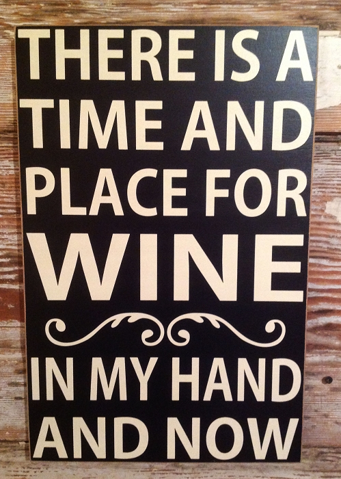 There Is A Time And Place For Wine.  In My Hand And Now.  Wood Sign