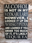 Alcohol Is Not In My Vodkabulary.  However, I Looked It Up On Whiskeypedia And Learned If You Drink Too Much Of It, It's Likely Tequilya.  Wood Sign