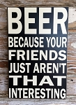 BEER  Because Your Friends Just Aren't That Interesting.  Wood Sign