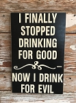 I Finally Stopped Drinking For Good.  Now I Drink For Evil.  Wood Sign