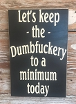 Let's Keep The Dumbfuckery To A Minimum Today.  Wood Sign