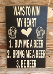 Ways To Win My Heart.  1.  Buy Me A Beer.  2.  Bring Me A Beer.  3.  Be Beer.  Wood Sign