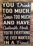 You Drink Too Much, Swear Too Much And Have Questionable Morals... You're Everything I've Ever Wanted In A Friend.  Wood Sign