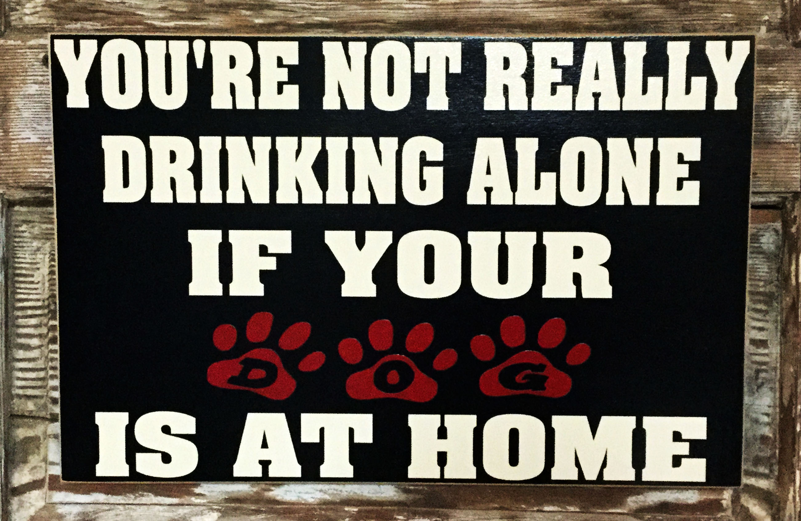 You're Not Really Drinking Alone If Your Dog Is At Home.  Wood Sign