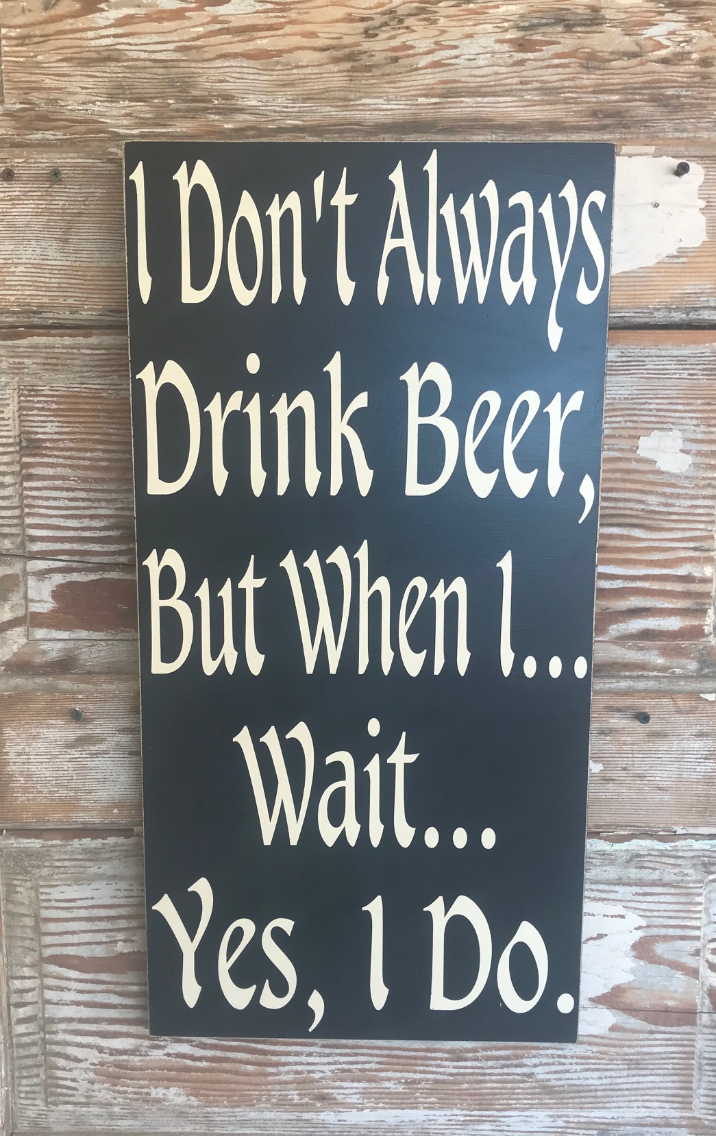 I Don't Always Drink Beer, But When I... Wait... Yes I Do.   Wood Sign