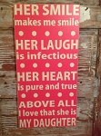 Her Smile Makes Me Smile.  Her Laugh Is Infectious.  Her Heart Is Pure And True.  Above All, I Love That She Is My Daughter.  Wood Sign