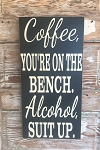 Coffee, You're On The Bench.  Alcohol, Suit Up.   Wood Sign