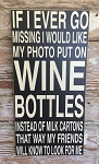If I Ever Go Missing I Would Like My Photo Put On Wine Bottles Instead Of Milk Cartons That Way My Friends Will Know To Look For Me.  Wood Sign