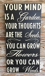 Your Mind Is A Garden, Your Thoughts Are The Seeds.  You Can Grow Flowers Or You Can Grow Weeds.   Wood Sign