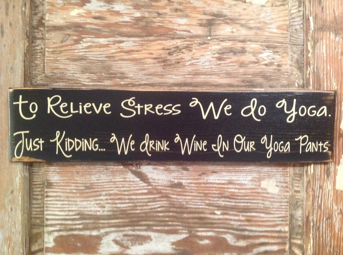 To Relieve Stress, We Do Yoga.  Just Kidding, We Drink Wine In Our Yoga Pants.  Wood Sign