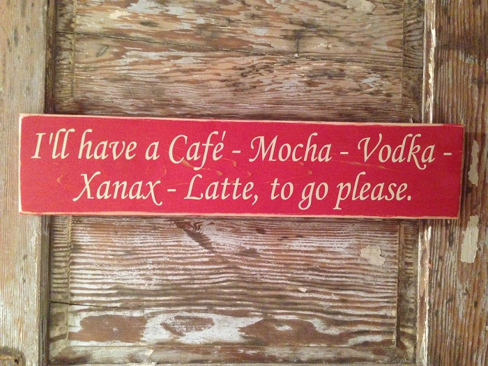 I'll Have A Cafe, Mocha, Vodka, Xanax, Latte, To Go Please.  Wood Sign