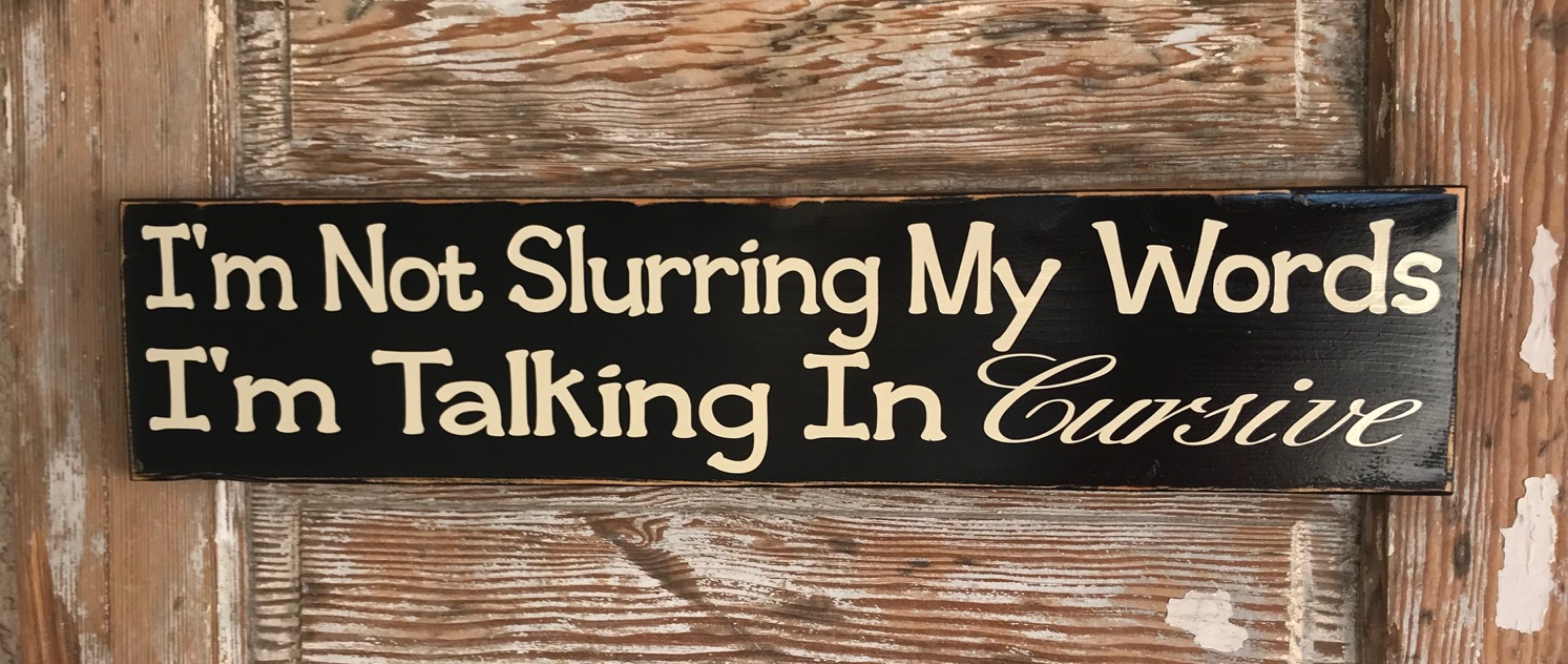 I'm Not Slurring My Words, I'm Talking In Cursive.  Wood Sign