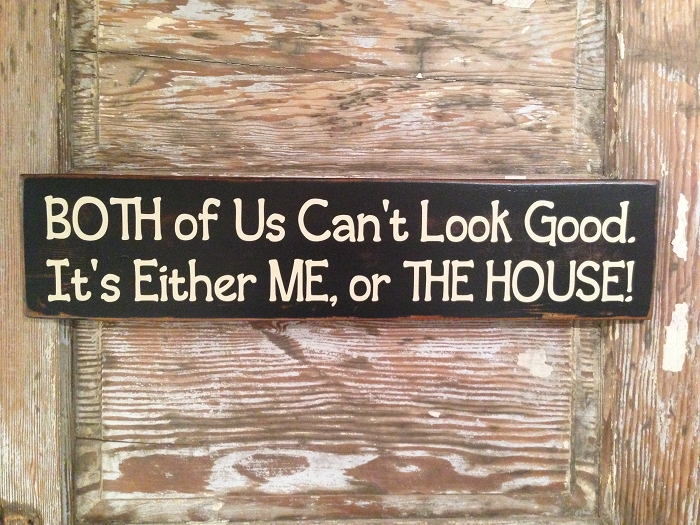 Both Of Us Can't Look Good.  It's Either ME, or THE HOUSE!  Wood Sign