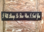 I Will Always Be There When I Need You.  Wood Sign