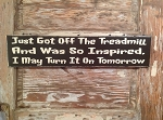 Just Got Off The Treadmill And Was So Inspired, I May Turn It On Tomorrow.  Wood Sign