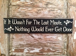 If It Wasn't For The Last Minute, Nothing Would Ever Get Done.  Wood Sign
