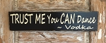Trust Me, You CAN Dance.  Vodka.  Wood Sign