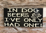 In Dog Beers, I've Only Had One!  Wood Sign