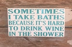Sometimes I Take Baths Because It's Hard To Drink Wine In The Shower.  Wood Sign