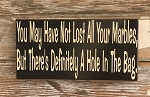 You May Have Not Lost All Your Marbles, But There's Definitely A Hole In The Bag.  Wood Sign