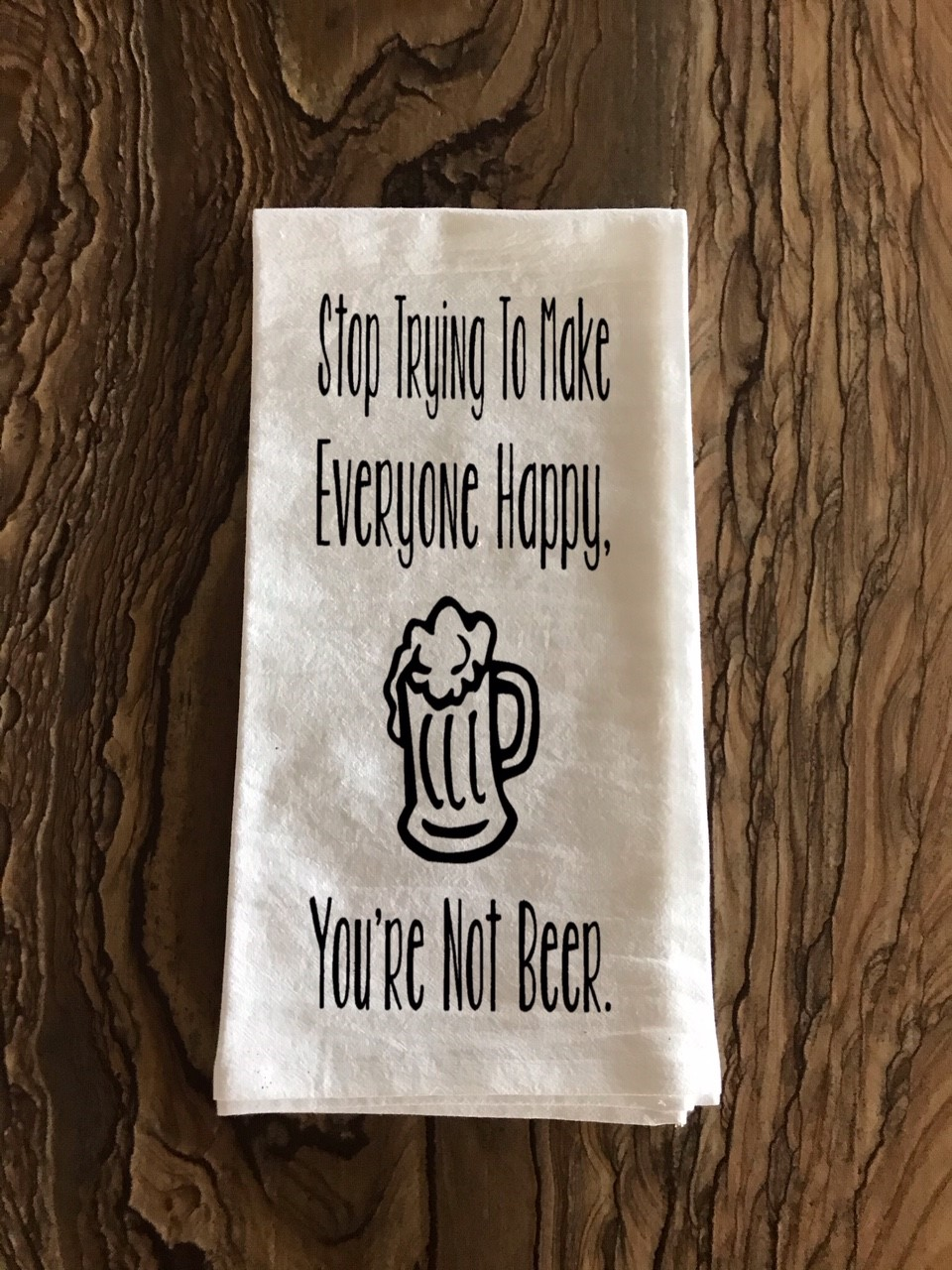 Stop Trying To Make Everyone Happy.  You're Not Beer.  Flour Sack Tea Towel
