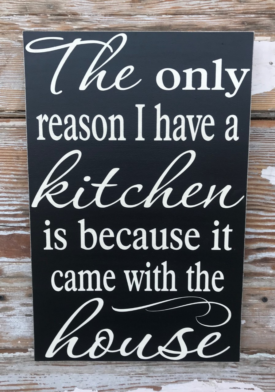 The Only Reason I Have A Kitchen Is Because It Came With The House.  Wood Sign