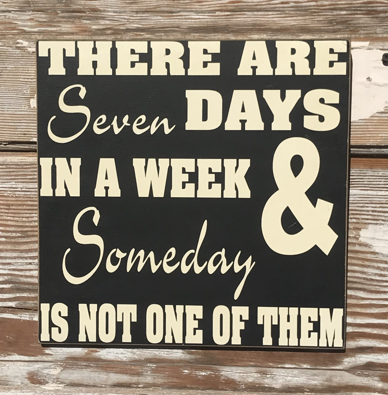There Are Seven Days In A Week & Someday Isn't One Of Them.   Wood Sign