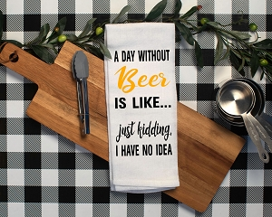 A Day Without Beer Is Like...  Just Kidding, I Have No Idea.  Flour Sack Tea Towel