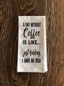 A Day Without Coffee Is Like...  Just Kidding, I Have No Idea.  Flour Sack Tea Towel