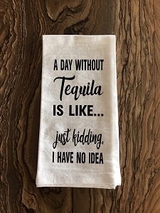 A Day Without Tequila Is Like...  Just Kidding, I Have No Idea.  Flour Sack Tea Towel
