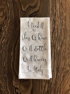 I Need A Glass Of Wine.  Or A Bottle.  Or A Winery In Italy.  Flour Sack Tea Towel