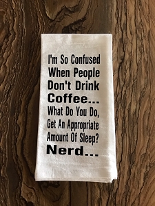 I'm So Confused When People Don't Drink Coffee...  What Do You Do?  Get An Appropriate Amount Of Sleep?  Nerd...  Flour Sack Tea Towel