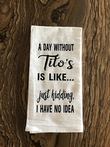 A Day Without Tito's Is Like...  Just Kidding, I Have No Idea.  Flour Sack Tea Towel