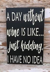 A Day Without Wine Is Like...  Just Kidding, I Have No Idea.  Wood Sign