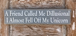 A Friend Called Me Dillusional.  I Almost Fell Off My Unicorn.  Wood Sign