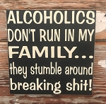 Alcoholics Don't Run In My Family... They Stumble Around Breaking Shit!   Wood Sign