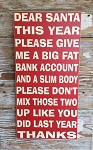 Dear Santa, This Year Please Give Me A Big Fat Bank Account And A Slim Body.  Please Don't Mix Those Two Up Like You Did Last Year.  Thanks.  Christmas Wood Sign