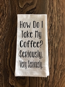 How Do I Take My Coffee?  Seriously.  Very Seriously.  Flour Sack Tea Towel