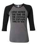 I Have Neither The Time Or The Crayons To Explain This To You.  Bella Brand Three Quarter Sleeve Tee