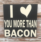 I Love You More Than Bacon.  Wood Sign