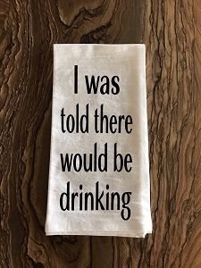 I Was Told There Would Be Drinking.  Flour Sack Tea Towel