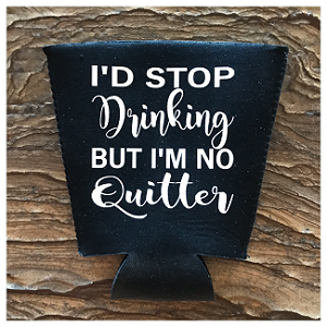I'd Stop Drinking But I'm No Quitter.  Pint Glass Cooler