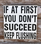 If At First You Don't Succeed, Keep Flushing.  Wood Sign