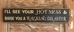 I'll See Your Hot Mess And Raise You A Walking Disaster.  Wood Sign